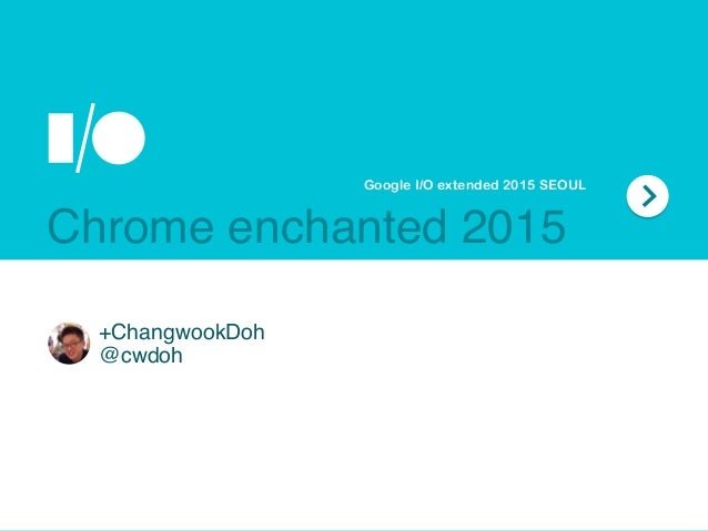 +ChangwookDoh @cwdoh Google I/O extended 2015 SEOUL Chrome enchanted 2015