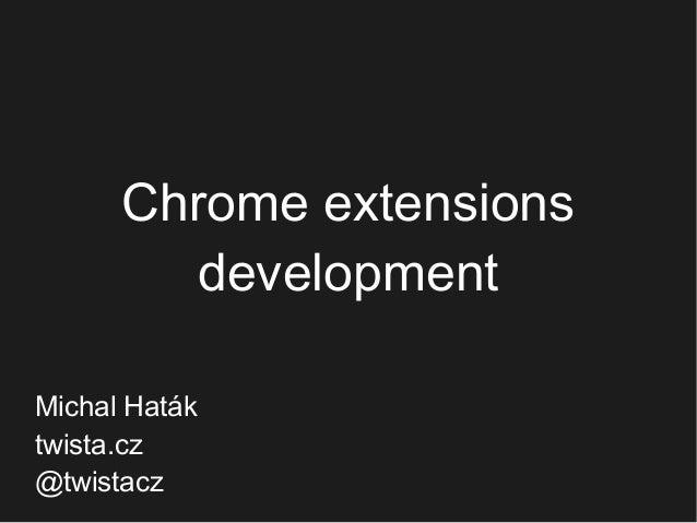 Chrome extensions development Michal Haták twista.cz @twistacz