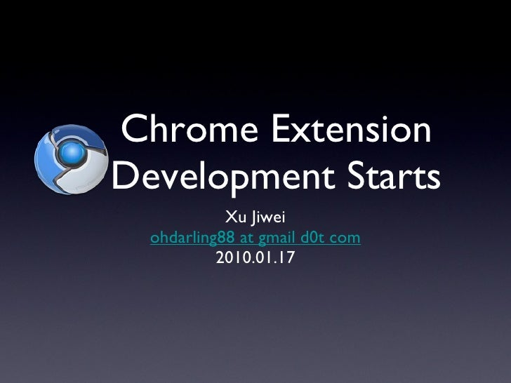 Chrome Extension Development Starts <ul><li>Xu Jiwei </li></ul><ul><li>ohdarling88 at gmail d0t com </li></ul><ul><li>2010...
