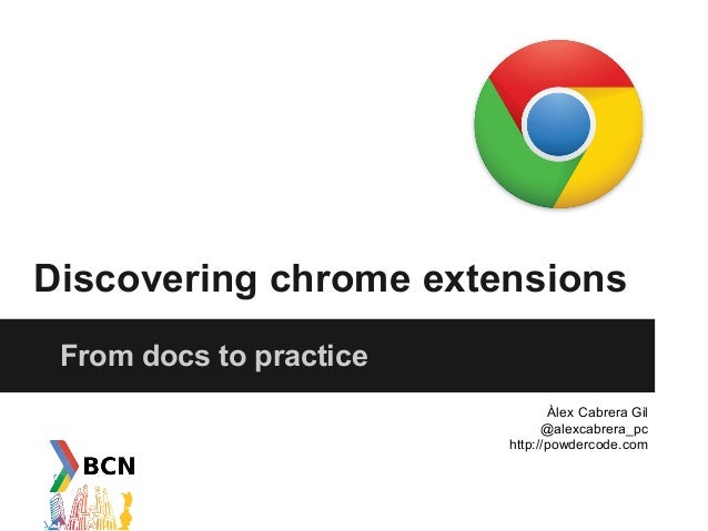 Discovering chrome extensions From docs to practice                                 Àlex Cabrera Gil                      ...