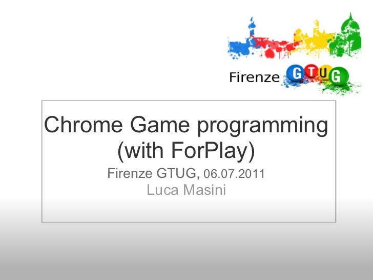 Chrome Game programming      (with ForPlay)     Firenze GTUG, 06.07.2011          Luca Masini