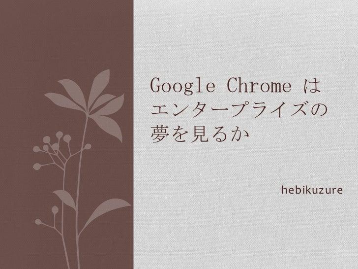 hebikuzure<br />Google Chromeはエンタープライズの夢を見るか<br />