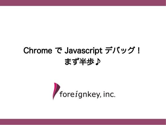 Chrome で Javascript デバッグ!          まず半歩♪