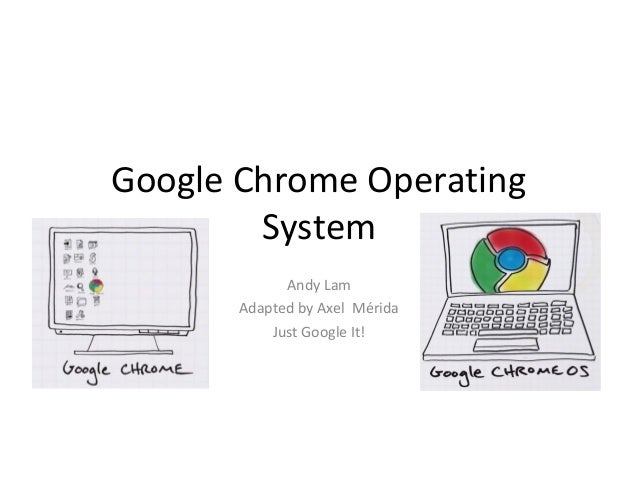Google Chrome Operating        System             Andy Lam       Adapted by Axel Mérida           Just Google It!