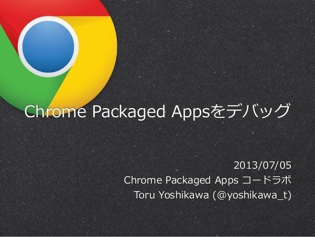 Chrome Packaged Appsをデバッグ 2013/07/05 Chrome Packaged Apps コードラボ Toru Yoshikawa (@yoshikawa_̲t)