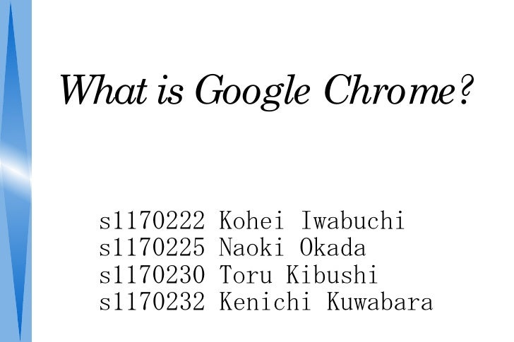 WhatisGoogleChrome?     s1170222   Kohei Iwabuchi   s1170225   Naoki Okada   s1170230   Toru Kibushi   s1170232   Kenic...