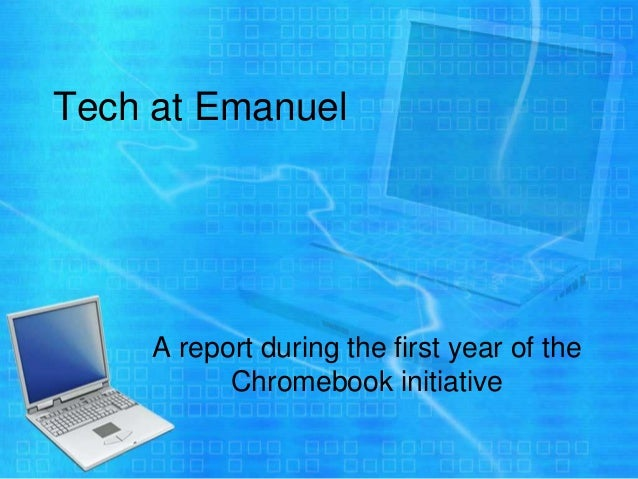 Tech at Emanuel     A report during the first year of the           Chromebook initiative