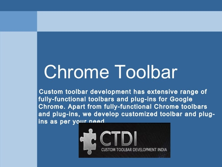 Chrome ToolbarCustom toolbar development has extensive range offully-functional toolbars and plug-ins for GoogleChrome. Ap...