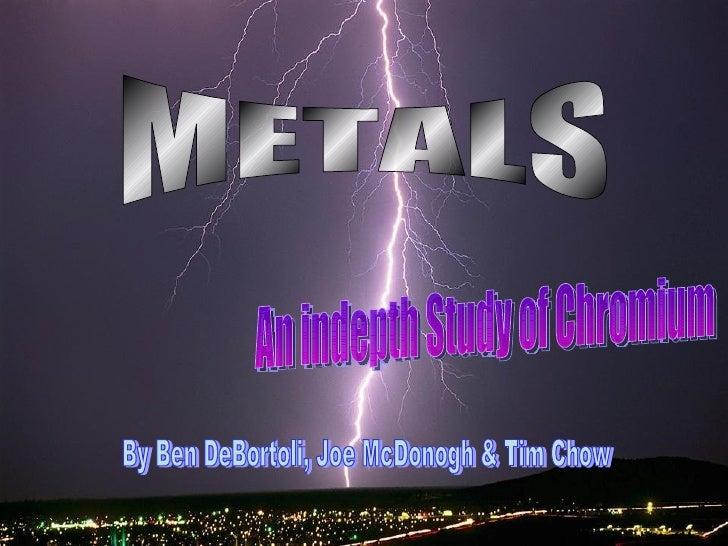 METALS An indepth Study of Chromium By Ben DeBortoli, Joe McDonogh & Tim Chow