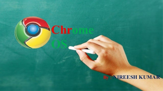 ChromeOS         By : NIREESH KUMAR