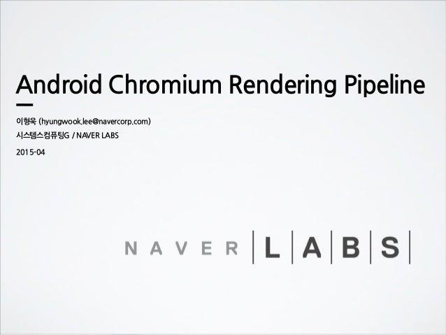 Android Chromium Rendering Pipeline 이형욱 (hyungwook.lee@navercorp.com) 시스템스컴퓨팅G / NAVER LABS 2015-04