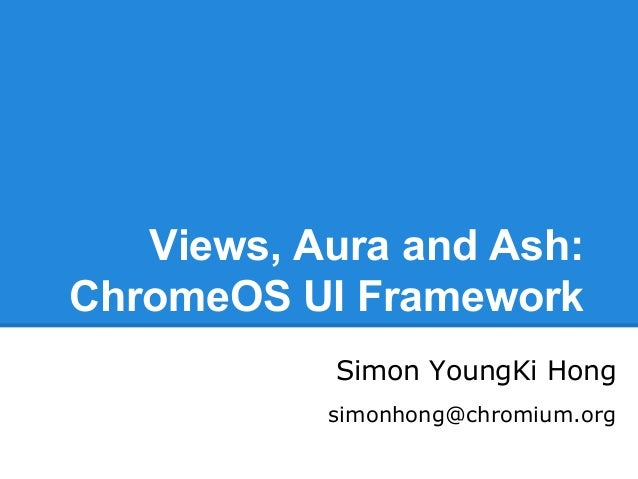 Views, Aura and Ash: ChromeOS UI Framework Simon YoungKi Hong simonhong@chromium.org