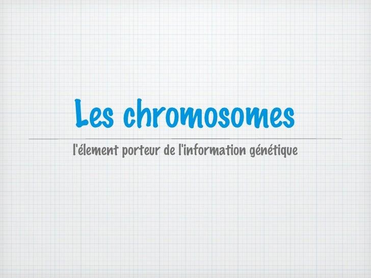 Les chromosomes <ul><li>l'élement porteur de l'information génétique </li></ul>