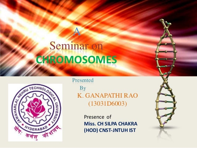 A Seminar on CHROMOSOMES Presented By  K. GANAPATHI RAO (13031D6003) Presence of Miss. CH SILPA CHAKRA (HOD) CNST-JNTUH IS...