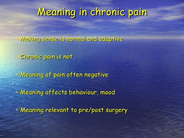Meaning in chronic pain <ul><li>Making sense is normal and adaptive </li></ul><ul><li>Chronic pain is not </li></ul><ul><l...