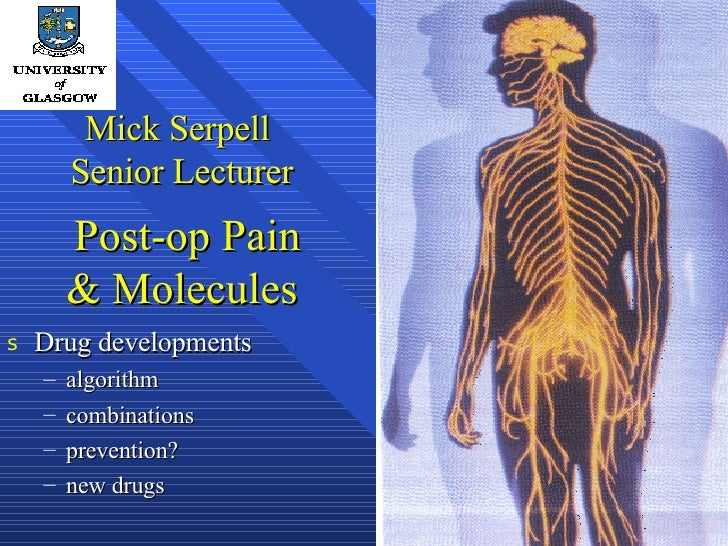 Mick Serpell  Senior Lecturer  Post-op Pain & Molecules <ul><li>Drug developments </li></ul><ul><ul><li>algorithm </li><...