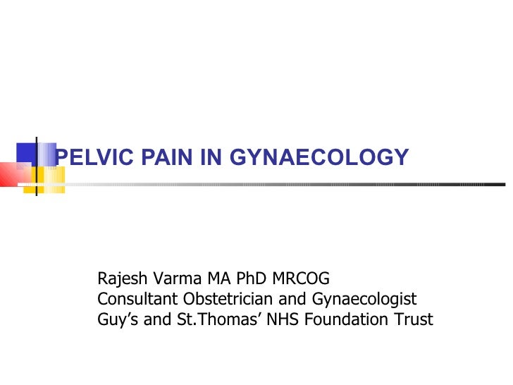 PELVIC PAIN IN GYNAECOLOGY Rajesh Varma MA PhD MRCOG Consultant Obstetrician and Gynaecologist Guy's and St.Thomas' NHS Fo...