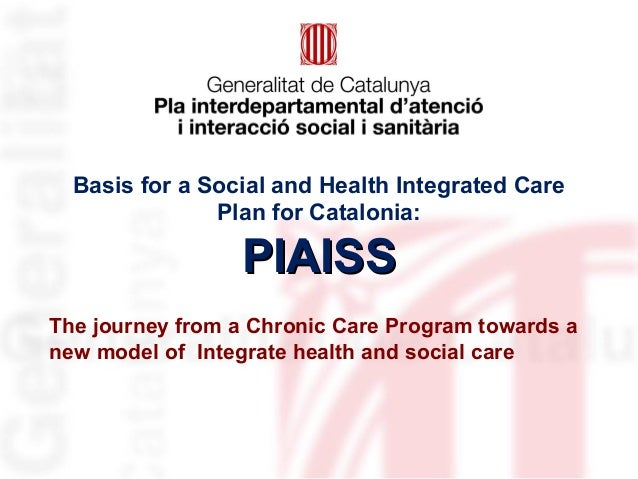 Basis for a Social and Health Integrated Care Plan for Catalonia: PIAISSPIAISS The journey from a Chronic Care Program tow...