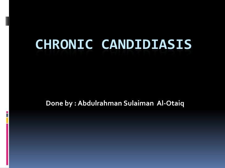 Chronic candidiasis<br />Done by : AbdulrahmanSulaiman  Al-Otaiq<br />