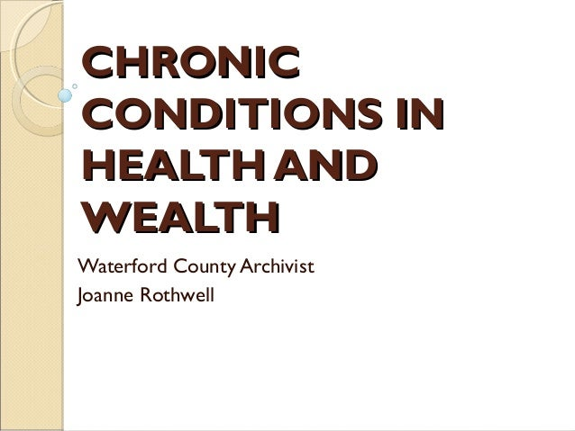 CHRONICCONDITIONS INHEALTH ANDWEALTHWaterford County ArchivistJoanne Rothwell