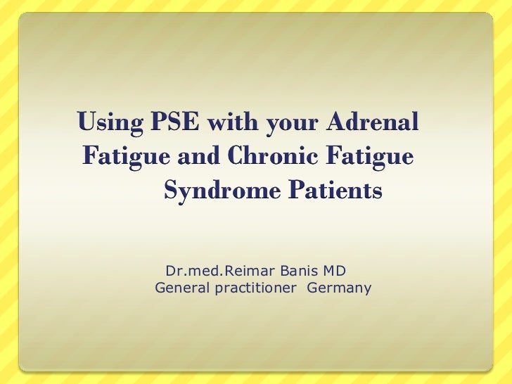 Using PSE with your AdrenalFatigue and Chronic Fatigue       Syndrome Patients       Dr.med.Reimar Banis MD      General p...