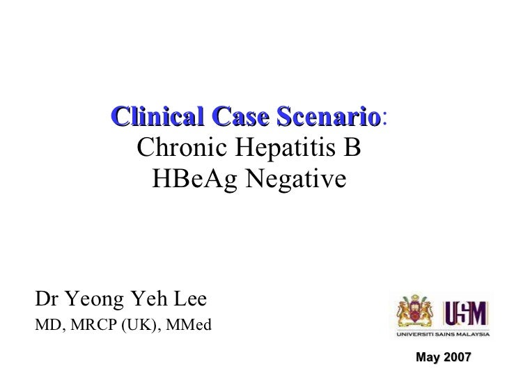 Clinical Case Scenario : Chronic Hepatitis B HBeAg Negative Dr Yeong Yeh Lee MD, MRCP (UK), MMed May 2007