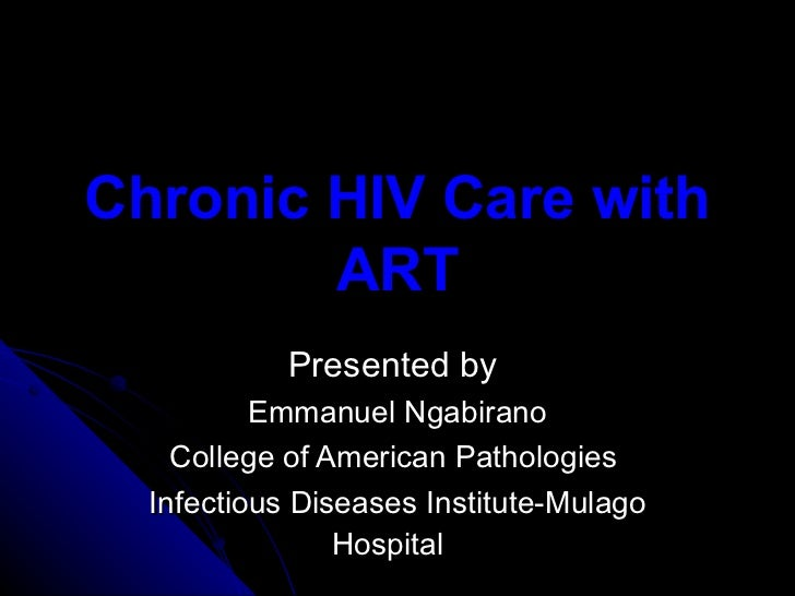 Chronic HIV Care with ART Presented by  Emmanuel Ngabirano College of American Pathologies  Infectious Diseases Institute-...