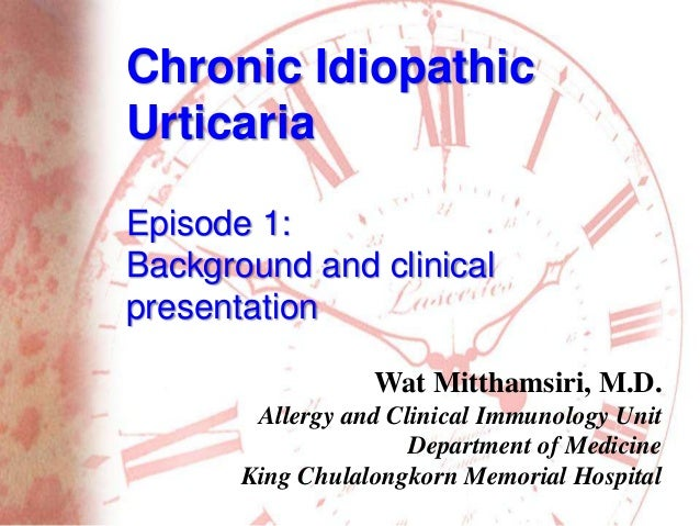 Chronic Idiopathic Urticaria Episode 1: Background and clinical presentation Wat Mitthamsiri, M.D. Allergy and Clinical Im...