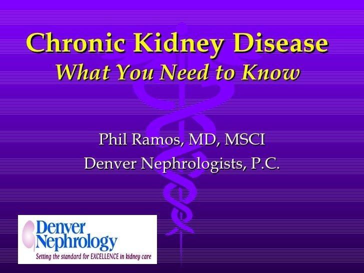 Chronic Kidney Disease What You Need to Know Phil Ramos, MD, MSCI Denver Nephrologists, P.C.