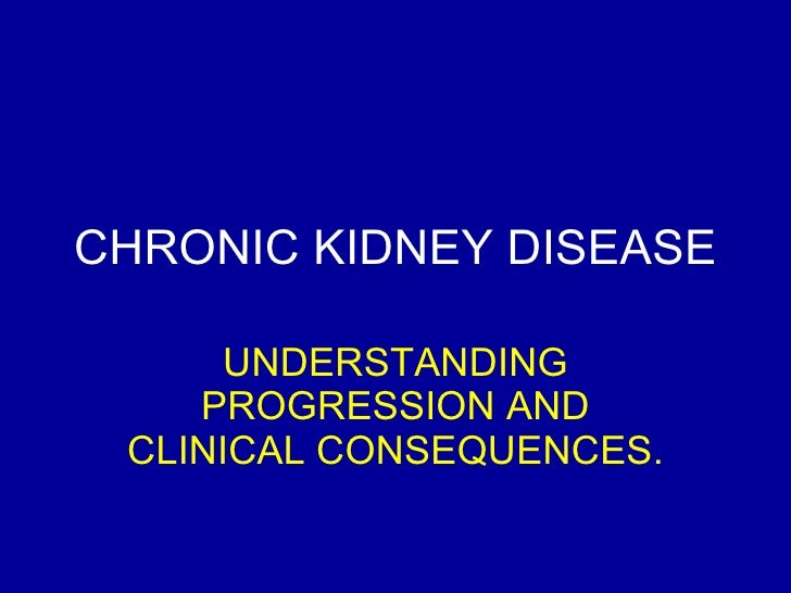 CHRONIC KIDNEY DISEASE UNDERSTANDING PROGRESSION AND CLINICAL CONSEQUENCES.