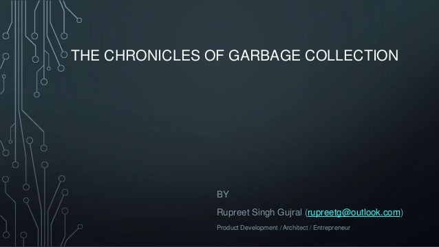 THE CHRONICLES OF GARBAGE COLLECTION BY Rupreet Singh Gujral (rupreetg@outlook.com) Product Development / Architect / Entr...