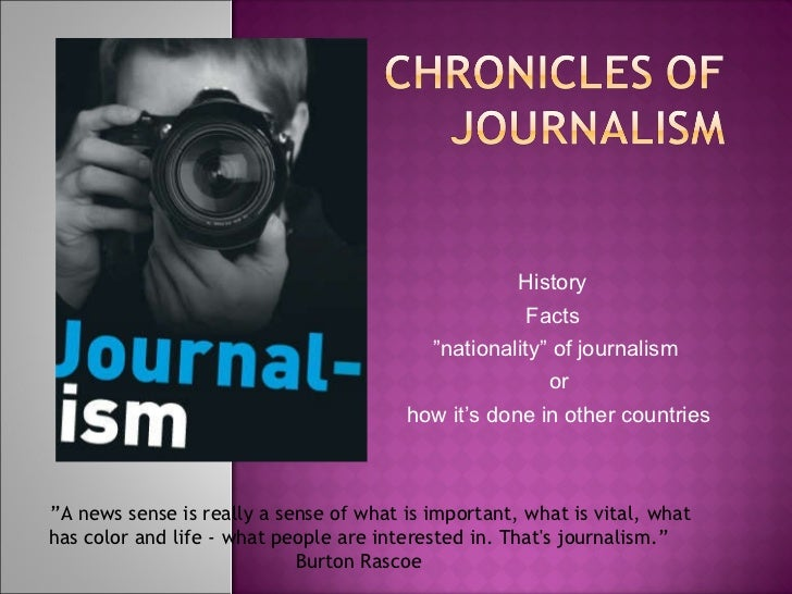 "History  Facts  "" nationality"" of journalism or how it's done in other countries     "" A news sense is really a sense of w..."