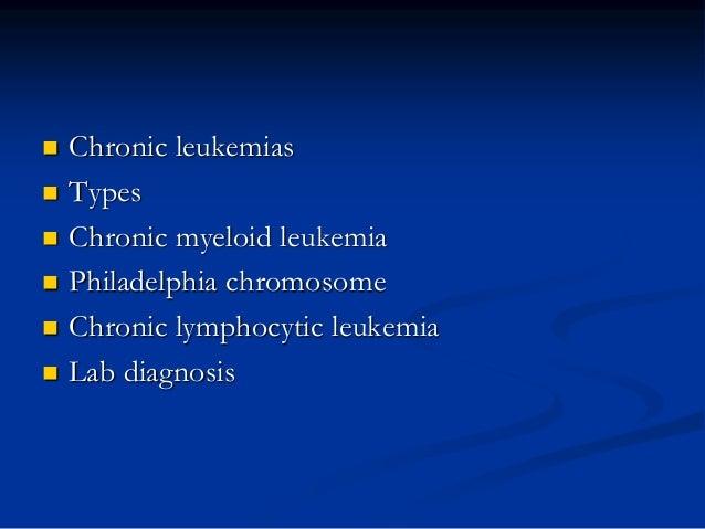  Chronic leukemias  Types  Chronic myeloid leukemia  Philadelphia chromosome  Chronic lymphocytic leukemia  Lab diag...
