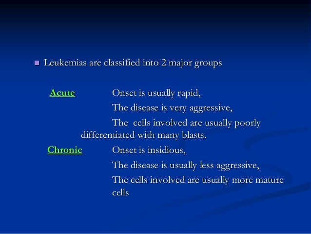  Leukemias are classified into 2 major groups Acute Onset is usually rapid, The disease is very aggressive, The cells inv...