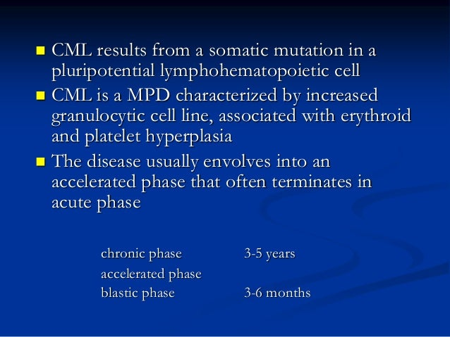  CML results from a somatic mutation in a pluripotential lymphohematopoietic cell  CML is a MPD characterized by increas...