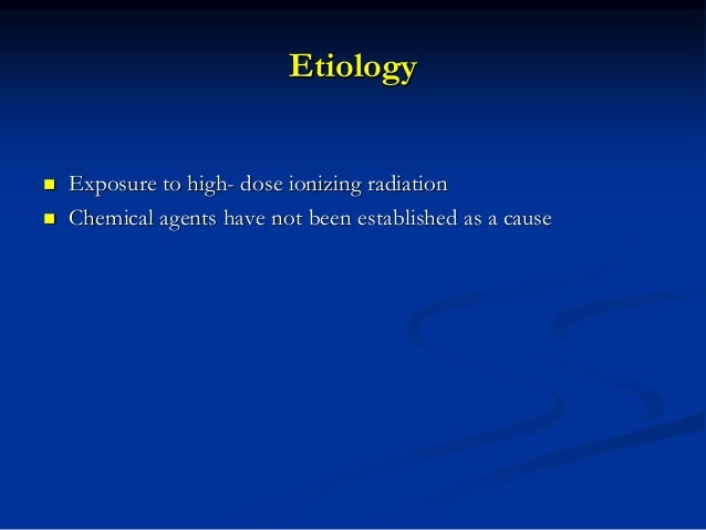 Etiology  Exposure to high- dose ionizing radiation  Chemical agents have not been established as a cause