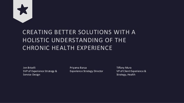 CREATING BETTER SOLUTIONS WITH A HOLISTIC UNDERSTANDING OF THE CHRONIC HEALTH EXPERIENCE Jen Briselli SVP of Experience St...