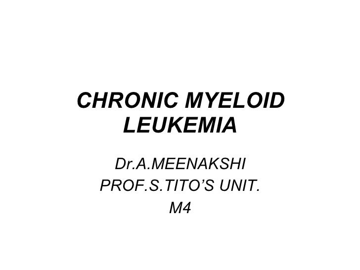 CHRONIC MYELOID LEUKEMIA Dr.A.MEENAKSHI PROF.S.TITO'S UNIT. M4