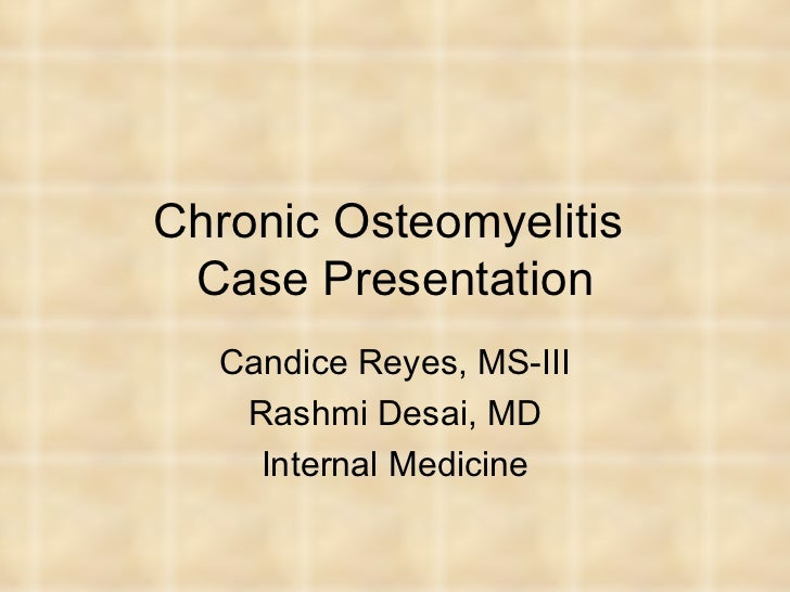 Chronic Osteomyelitis  Case Presentation Candice Reyes, MS-III Rashmi Desai, MD Internal Medicine