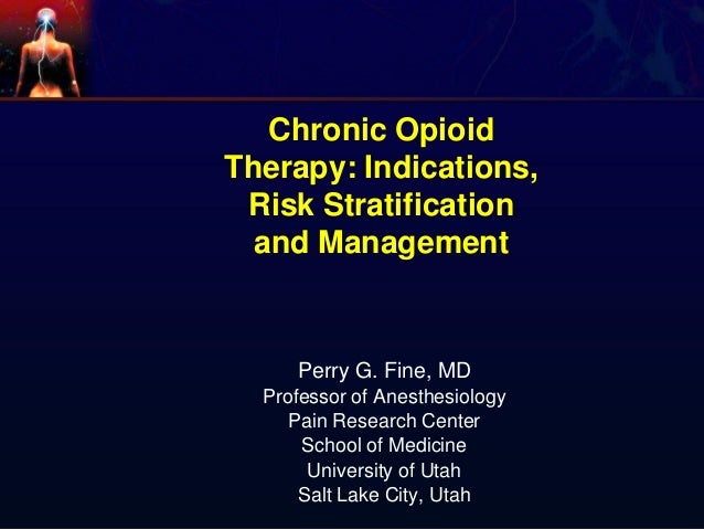 Chronic Opioid Therapy: Indications, Risk Stratification and Management Perry G. Fine, MD Professor of Anesthesiology Pain...