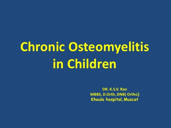 Chronic Osteomyelitis in Children<br />DR. K.S.V. Rao<br />MBBS, D.Orth, DNB( Ortho) <br />Khoulahospital,Muscat<br />