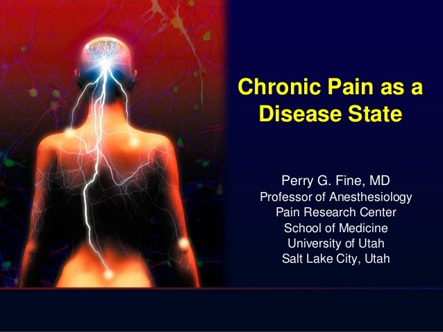 Chronic Pain as a Disease State Perry G. Fine, MD Professor of Anesthesiology Pain Research Center School of Medicine Univ...