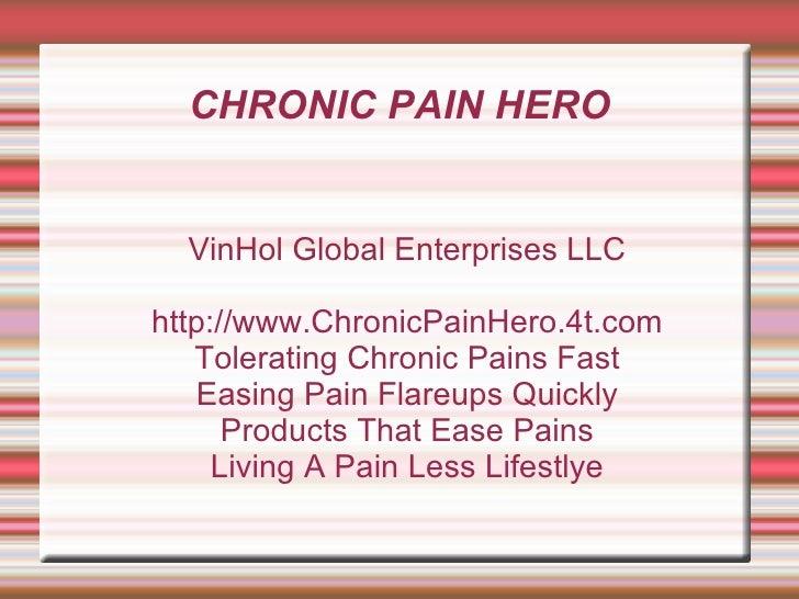 CHRONIC PAIN HERO <ul><ul><li>VinHol Global Enterprises LLC </li></ul></ul><ul><ul><li>http://www.ChronicPainHero.4t.com <...