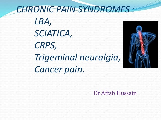 CHRONIC PAIN SYNDROMES : LBA, SCIATICA, CRPS, Trigeminal neuralgia, Cancer pain. Dr Aftab Hussain
