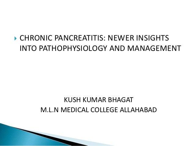    CHRONIC PANCREATITIS: NEWER INSIGHTS    INTO PATHOPHYSIOLOGY AND MANAGEMENT               KUSH KUMAR BHAGAT        M.L...