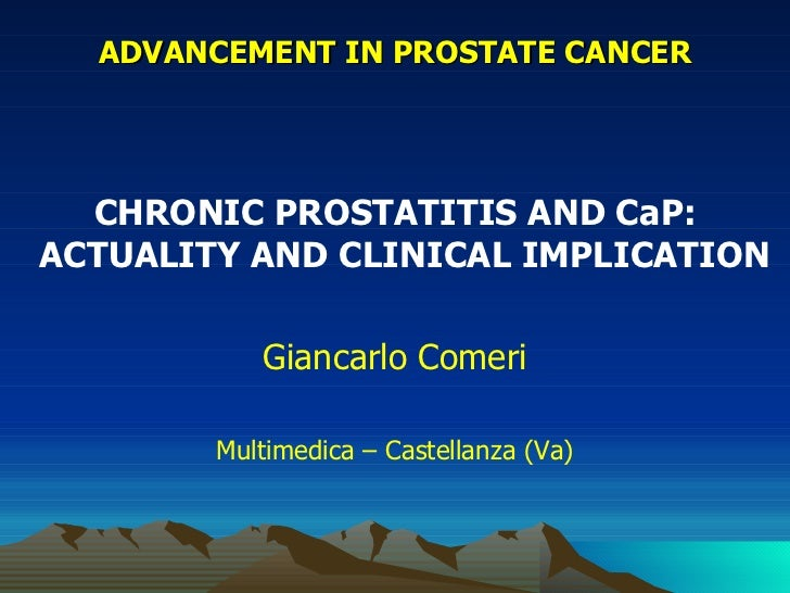 ADVANCEMENT IN PROSTATE CANCER  CHRONIC PROSTATITIS AND CaP:ACTUALITY AND CLINICAL IMPLICATION           Giancarlo Comeri ...