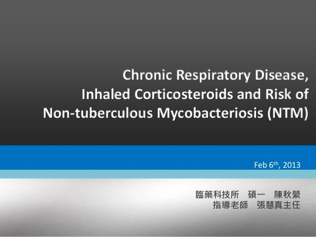 Chronic Respiratory Disease, Inhaled Corticosteroids and Risk of Non-tuberculous Mycobacteriosis (NTM) 臨藥科技所 碩一 陳秋縈 指導老師 張...