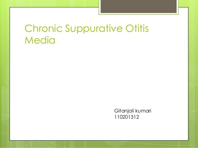 Chronic Suppurative Otitis Media  Gitanjali kumari 110201312