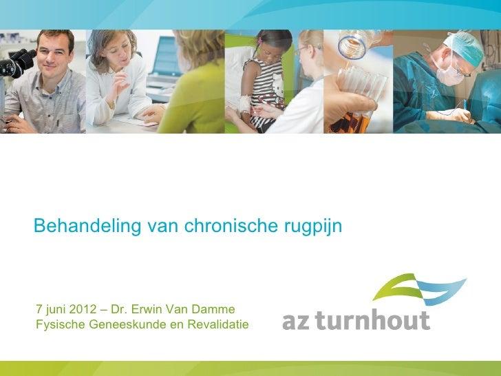 Behandeling van chronische rugpijn7 juni 2012 – Dr. Erwin Van DammeFysische Geneeskunde en Revalidatie