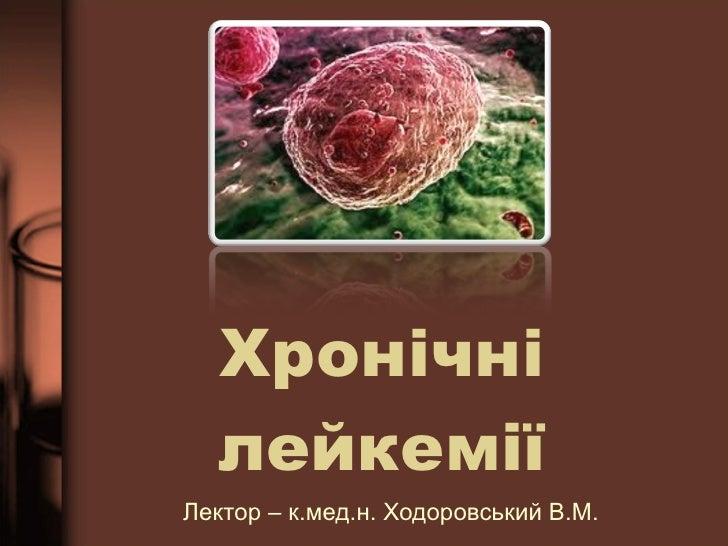 Хрон ічні лейкемії Лектор – к.мед.н. Ходоровський В.М.